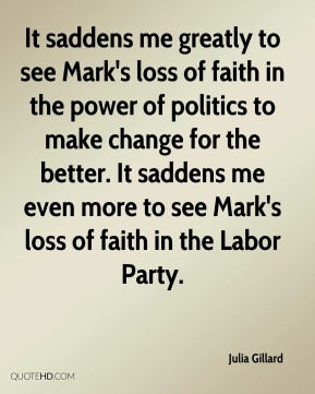 Julia Gillard  - It saddens me greatly to see Mark's loss of faith in the power of politics to make change for the better. It saddens me even more to see Mark's loss of faith in the Labor Party.