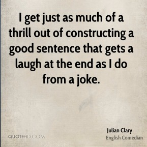 I get just as much of a thrill out of constructing a good sentence that gets a laugh at the end as I do from a joke.