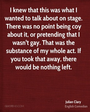 I knew that this was what I wanted to talk about on stage. There was no point being coy about it, or pretending that I wasn't gay. That was the substance of my whole act. If you took that away, there would be nothing left.