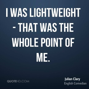 I was lightweight - that was the whole point of me.