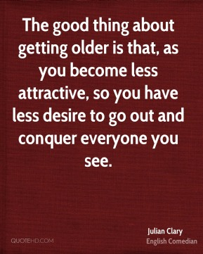 The good thing about getting older is that, as you become less attractive, so you have less desire to go out and conquer everyone you see.
