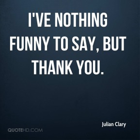 Julian Clary  - I've nothing funny to say, but thank you.