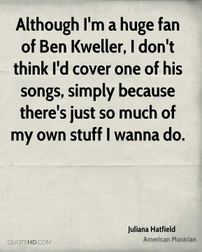 Although I'm a huge fan of Ben Kweller, I don't think I'd cover one of his songs, simply because there's just so much of my own stuff I wanna do.