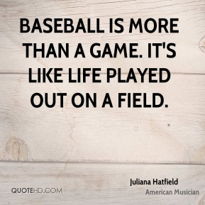 Juliana Hatfield - Baseball is more than a game. It's like life played out on a field.