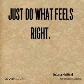 Just do what feels right.