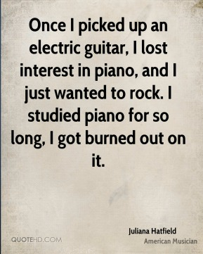 Juliana Hatfield - Once I picked up an electric guitar, I lost interest in piano, and I just wanted to rock. I studied piano for so long, I got burned out on it.