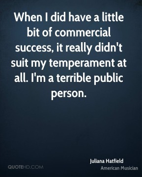 Juliana Hatfield - When I did have a little bit of commercial success, it really didn't suit my temperament at all. I'm a terrible public person.