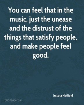 Juliana Hatfield  - You can feel that in the music, just the unease and the distrust of the things that satisfy people, and make people feel good.