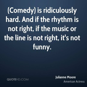 (Comedy) is ridiculously hard. And if the rhythm is not right, if the music or the line is not right, it's not funny.