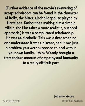 [Further evidence of the movie's skewering of accepted wisdom can be found in the character of Kelly, the bitter, alcoholic spouse played by Harrelson. Rather than making him a simple villain, the film takes a more realistic, nuanced approach.] It was a complicated relationship, ... He was an alcoholic. This was a time when no one understood it was a disease, and it was just a problem you were supposed to deal with in your own family. I think Woody brought a tremendous amount of empathy and humanity to a really difficult part.