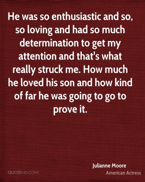 He was so enthusiastic and so, so loving and had so much determination to get my attention and that's what really struck me. How much he loved his son and how kind of far he was going to go to prove it.