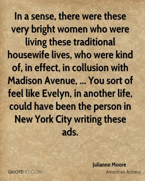 In a sense, there were these very bright women who were living these traditional housewife lives, who were kind of, in effect, in collusion with Madison Avenue, ... You sort of feel like Evelyn, in another life, could have been the person in New York City writing these ads.