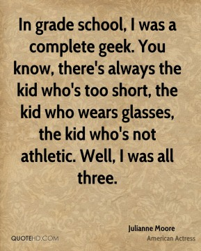 In grade school, I was a complete geek. You know, there's always the kid who's too short, the kid who wears glasses, the kid who's not athletic. Well, I was all three.