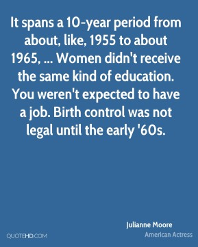 It spans a 10-year period from about, like, 1955 to about 1965, ... Women didn't receive the same kind of education. You weren't expected to have a job. Birth control was not legal until the early '60s.