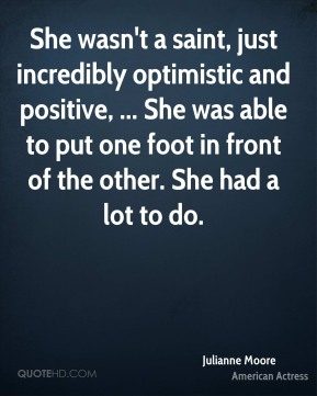 She wasn't a saint, just incredibly optimistic and positive, ... She was able to put one foot in front of the other. She had a lot to do.