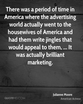 There was a period of time in America where the advertising world actually went to the housewives of America and had them write jingles that would appeal to them, ... It was actually brilliant marketing.