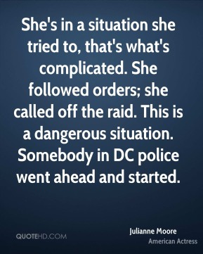 Julianne Moore - She's in a situation she tried to, that's what's complicated. She followed orders; she called off the raid. This is a dangerous situation. Somebody in DC police went ahead and started.