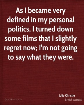 As I became very defined in my personal politics, I turned down some films that I slightly regret now; I'm not going to say what they were.