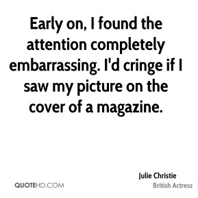 Julie Christie - Early on, I found the attention completely embarrassing. I'd cringe if I saw my picture on the cover of a magazine.