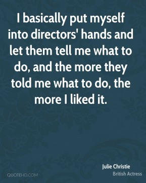 I basically put myself into directors' hands and let them tell me what to do, and the more they told me what to do, the more I liked it.