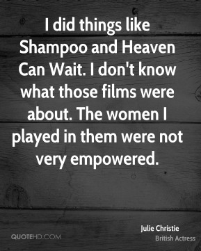Julie Christie - I did things like Shampoo and Heaven Can Wait. I don't know what those films were about. The women I played in them were not very empowered.