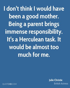 Julie Christie - I don't think I would have been a good mother. Being a parent brings immense responsibility. It's a Herculean task. It would be almost too much for me.