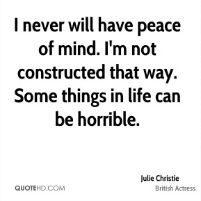 Julie Christie - I never will have peace of mind. I'm not constructed that way. Some things in life can be horrible.
