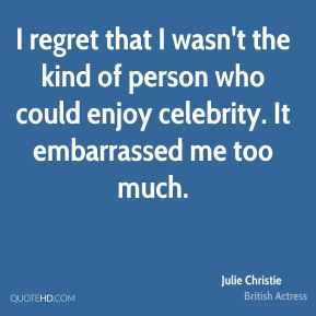 I regret that I wasn't the kind of person who could enjoy celebrity. It embarrassed me too much.
