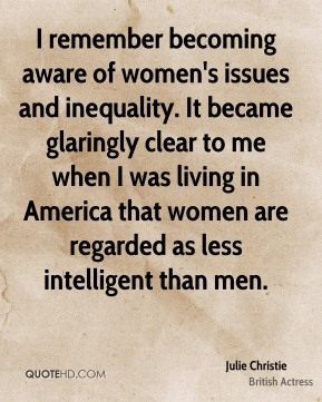 Julie Christie - I remember becoming aware of women's issues and inequality. It became glaringly clear to me when I was living in America that women are regarded as less intelligent than men.
