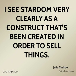 Julie Christie - I see stardom very clearly as a construct that's been created in order to sell things.