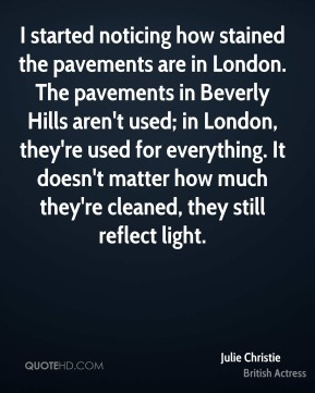 Julie Christie - I started noticing how stained the pavements are in London. The pavements in Beverly Hills aren't used; in London, they're used for everything. It doesn't matter how much they're cleaned, they still reflect light.