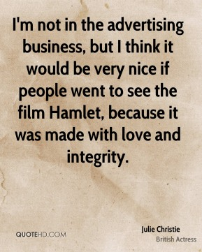 I'm not in the advertising business, but I think it would be very nice if people went to see the film Hamlet, because it was made with love and integrity.