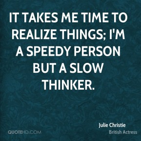 Julie Christie - It takes me time to realize things; I'm a speedy person but a slow thinker.