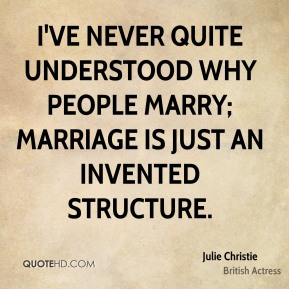 I've never quite understood why people marry; marriage is just an invented structure.