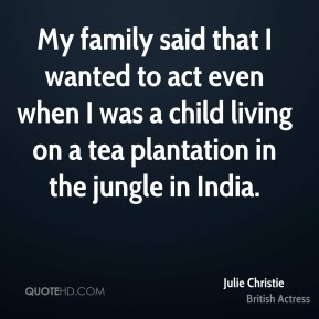 Julie Christie - My family said that I wanted to act even when I was a child living on a tea plantation in the jungle in India.