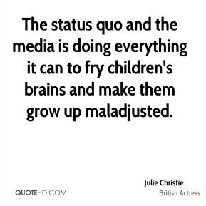 The status quo and the media is doing everything it can to fry children's brains and make them grow up maladjusted.
