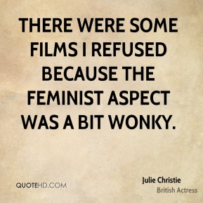 There were some films I refused because the feminist aspect was a bit wonky.