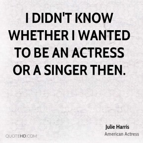 Julie Harris - I didn't know whether I wanted to be an actress or a singer then.