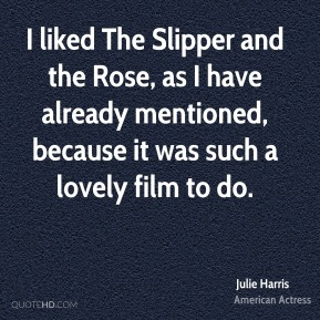 I liked The Slipper and the Rose, as I have already mentioned, because it was such a lovely film to do.