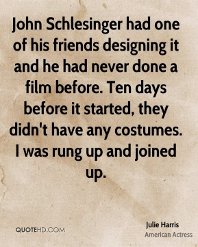 John Schlesinger had one of his friends designing it and he had never done a film before. Ten days before it started, they didn't have any costumes. I was rung up and joined up.
