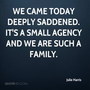 Julie Harris  - We came today deeply saddened. It's a small agency and we are such a family.