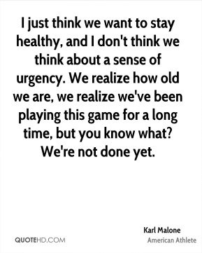 Karl Malone - I just think we want to stay healthy, and I don't think we think about a sense of urgency. We realize how old we are, we realize we've been playing this game for a long time, but you know what? We're not done yet.
