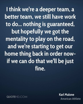 I think we're a deeper team, a better team, we still have work to do... nothing is guaranteed, but hopefully we got the mentality to play on the road, and we're starting to get our home thing back in order now-if we can do that we'll be just fine.