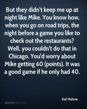Karl Malone  - But they didn't keep me up at night like Mike. You know how, when you go on road trips, the night before a game you like to check out the restaurants? Well, you couldn't do that in Chicago. You'd worry about Mike getting 60 (points). It was a good game if he only had 40.