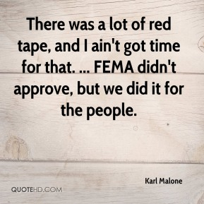 Karl Malone  - There was a lot of red tape, and I ain't got time for that. ... FEMA didn't approve, but we did it for the people.