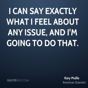 Kary Mullis - I can say exactly what I feel about any issue, and I'm going to do that.
