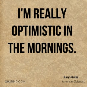 I'm really optimistic in the mornings.