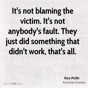 Kary Mullis - It's not blaming the victim. It's not anybody's fault. They just did something that didn't work, that's all.