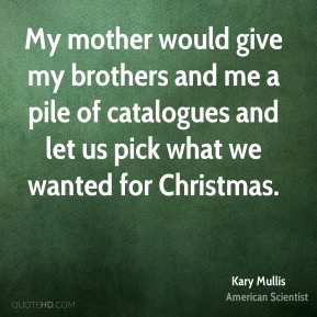 My mother would give my brothers and me a pile of catalogues and let us pick what we wanted for Christmas.