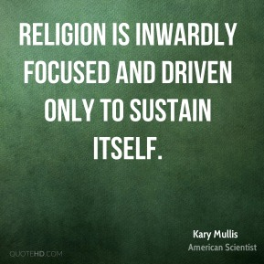 Kary Mullis - Religion is inwardly focused and driven only to sustain itself.
